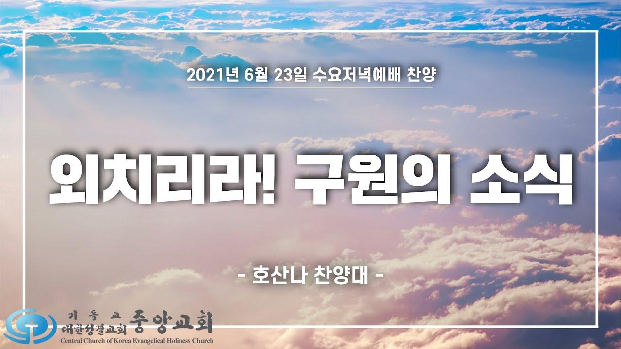 """[중앙성결교회] """"외치리라! 구원의 소식"""" 호산나 찬양대 2021년 06월 23일 수요저녁예배"""