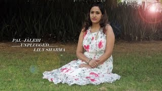 PAL - JALEBI | UNPLUGGED | FEMALE COVER | LILY SHARMA ARIJIT SINGH & SHREYA GHOSHAL