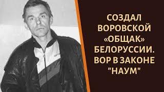 "Хозяин криминальной Беларуси 90-х. Вор в законе ""Наум"""