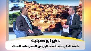 د  خير ابو صعيليك  - علاقة الحكومة بالمتعطلين عن العمل على المحك