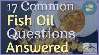 Fish OIl: 17 Common  Questions Answered: Learn the Essentials on Fish Oil Supplements