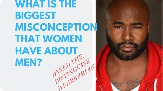WHAT'S THE BIGGEST MISCONCEPTION THAT WOMEN HAVE ABOUT MEN