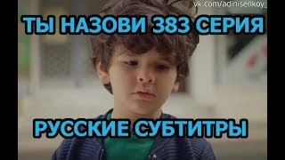Ты назови 383 серия на русском,турецкий сериал, дата выхода