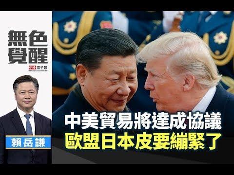 《無色覺醒》 賴岳謙 |中美貿易將達成協議 歐盟日本皮要繃緊了|20190301