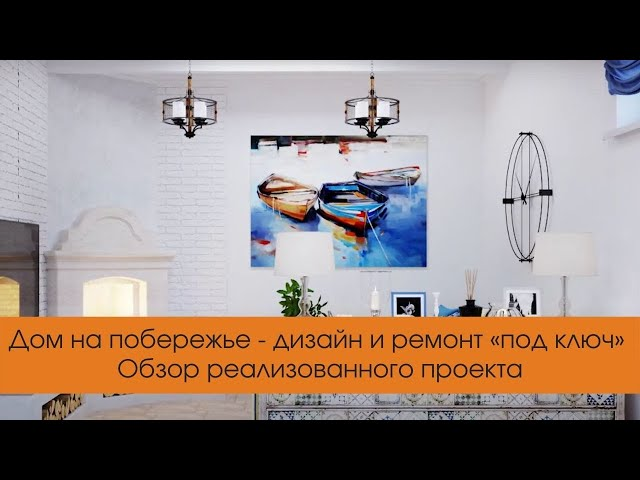 Дом на побережье - дизайн и ремонт «под ключ». Обзор реализованного проекта