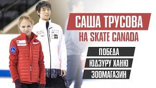 Александра Трусова на Skate Canada: победа, Юдзуру Ханю, зоомагазин