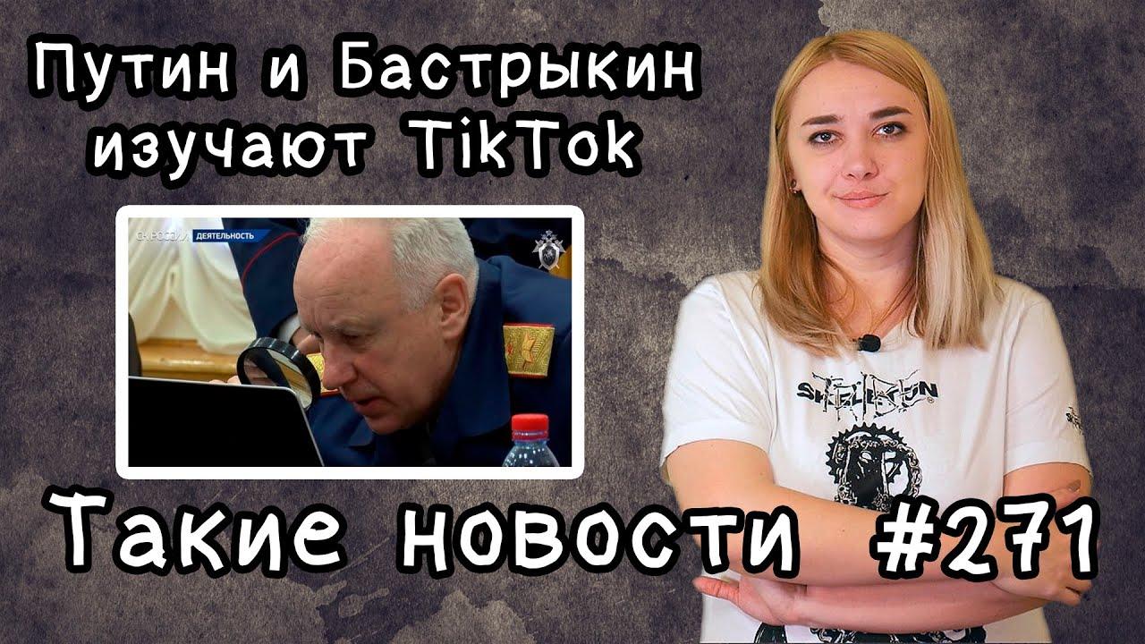Путин и Бастрыкин изучают TikTok. Такие новости №271