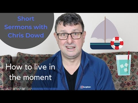 Short Sermons with Chris Dowd: How to live in the moment
