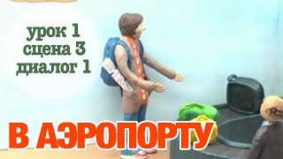 В АЭРОПОРТУ: Урок 1 Сцена 3 Диалог 1 | Время говорить по-русски!