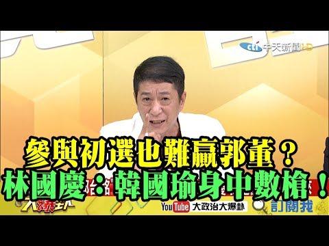 【精彩】參與初選也難贏郭董?林國慶:韓國瑜身中數槍!