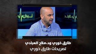 طارق خوري و د.صلاح العبادي - تصريحات طارق خوري - نبض البلد