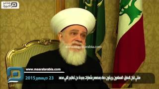 مصر العربية | مفتي لبنان السابق: المسلمون يريقون دماء بعضهم بشعارات بعيدة عن تعاليم النبي محمد