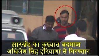 झारखंड का कुख्यात बदमाश अखिलेश सिंह हरियाणा से गिरफ्तार