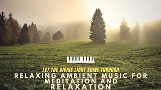 Relaxing Ambient Music for Meditation and Relaxation – Let the Divine Light Shine Through