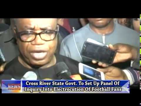 Cross River State Govt. To Set Up Panel Of Inquiry Into Electrocution Of Football Fans
