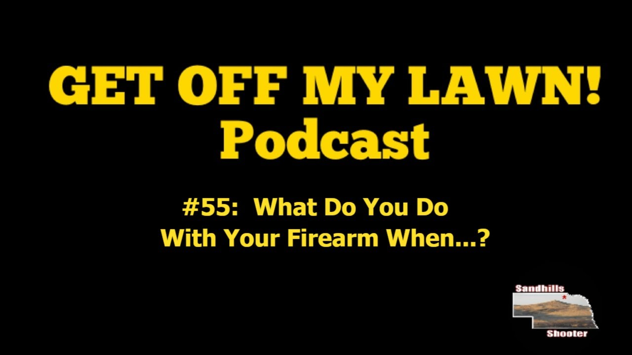 GET OFF MY LAWN! Podcast #055:  What Do You Do With Your Firearm When...?