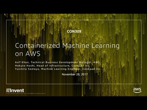 AWS re:Invent 2017: Containerized Machine Learning on AWS (CON309)