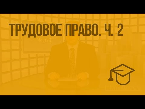 Трудовое право. Ч. 2. Видеоурок по обществознанию 10 класс