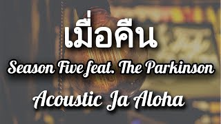 เมื่อคืน - Season Five feat. The Parkinson ( JaAloha Acoustic Cover )