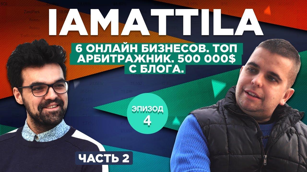 IAMATTILA. 6 онлайн бизнесов. Топ арбитражник. 500 000$ с блога. Часть 2