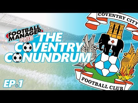 FM18 - Coventry City - The Coventry Conundrum: Ep.1 - New season, new signings, new era!