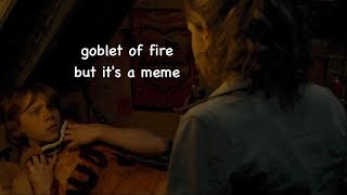 goblet of fire but it's a meme