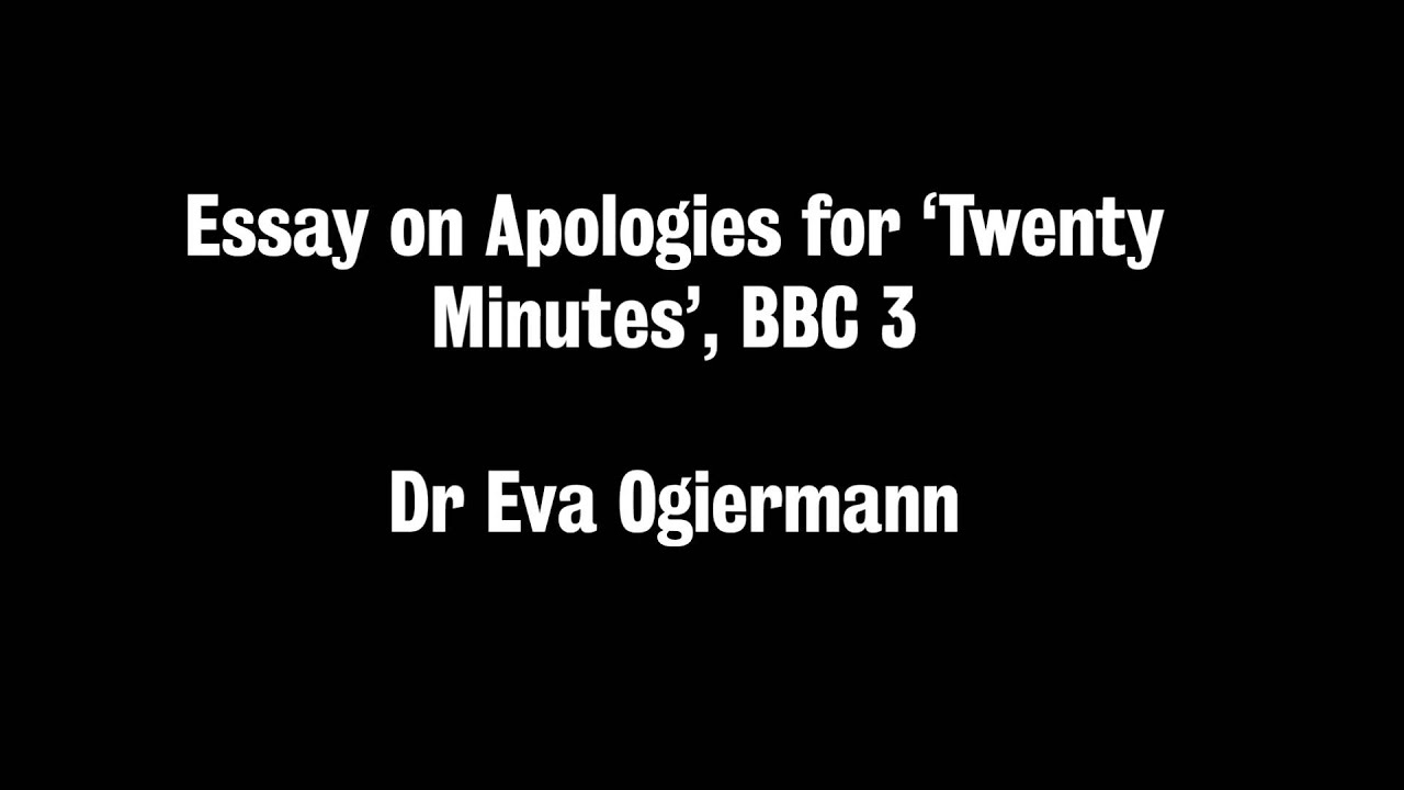 essay on apologies for twenty minutes bbc eva ogiermann  essay on apologies for twenty minutes bbc 3 eva ogiermann