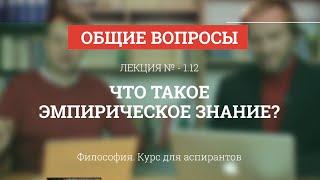 А 1.12 Что такое эмпирическое знание? - Философия науки для аспирантов