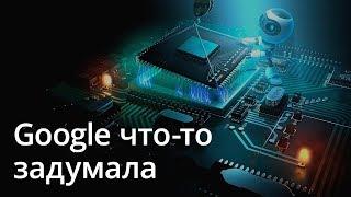 Новости Android: Google что-то задумала