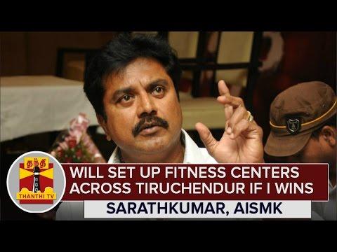 Will set up Fitness Centers across Thiruchendur if I wins : Sarathkumar, AISMK Chief - Thanthi TV