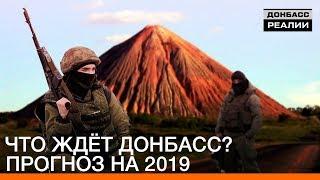Что ждёт Донбасс? Прогноз на 2019 | Донбасc.Реалии