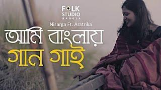 Ami Banglay Gaan Gai | আমি বাংলায় গান গাই | Nisarga ft. Aratrika | Bangla New Song 2019