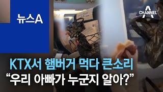 "KTX서 햄버거 먹다 큰소리…""우리 아빠가 누군지 알아?"" | 뉴스A"