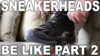 SNEAKERHEADS BE LIKE PART 2