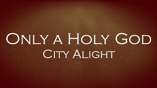 Only A Holy God- City Alight