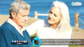 Alzheimer hastalarının gezme isteklerine karşı ne yapmak gerekir?