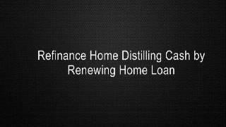 Refinance Home Distilling Cash by Renewing Home Loan