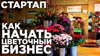 СТАРТАП: КАК НАЧАТЬ ЦВЕТОЧНЫЙ БИЗНЕС | Как Открыть Цветочный Магазин | Бизнес Идеи