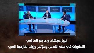 نبيل غيشان ود. بدر الماضي - التطورات في ملف القدس ومؤتمر وزراء الخارجية العرب