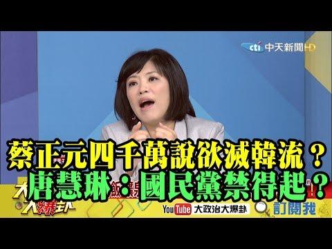 【精彩】蔡正元「四千萬說」欲滅韓流? 唐慧琳:國民黨禁得起?