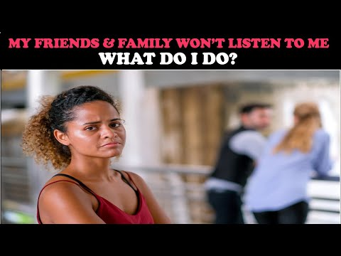 MY FRIENDS & FAMILY WON'T LISTEN TO ME: WHAT DO I DO?
