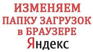 Как изменить папку загрузок в Яндекс Браузере и где они находятся