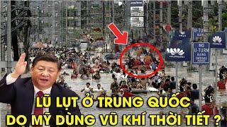 """Thực hư lũ lụt ở Trung Quốc là do Mỹ dùng """"VŨ KHÍ THỜI TIẾT"""" gây nên ?"""
