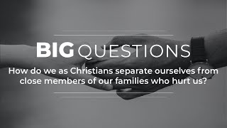 Big Questions Ep 9: How do we separate ourselves from close members of our families who hurt us?