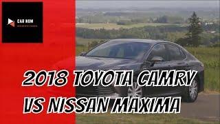 2018 Toyota Camry Vs 2018 Nissan Maxima   CAR NOW