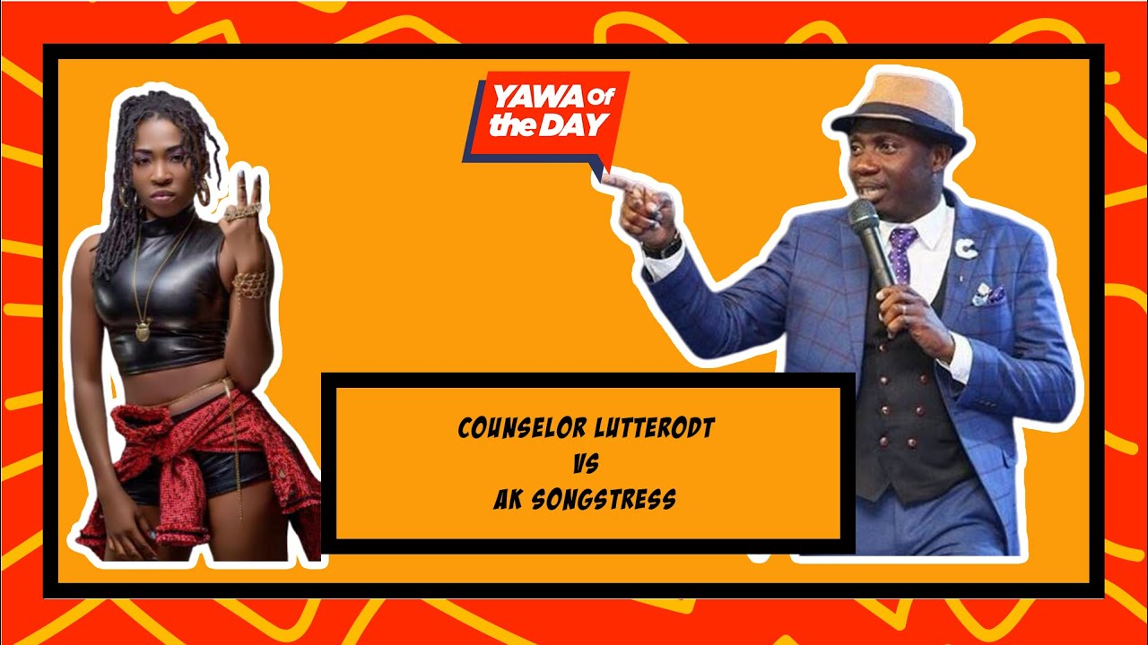 Yawa Of The Day: Counselor Lutterodt Vs AK Songstress