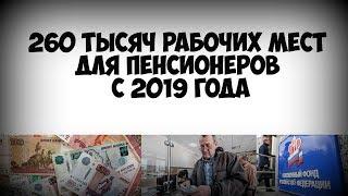 260 тысяч рабочих мест для пенсионеров с 2019 года!