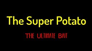 The Super Potato - The Ultimate Bait