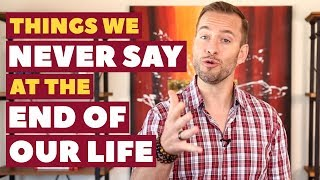 Things We Never Say at the End of Our Life   Relationship Advice For Women By Mat Boggs