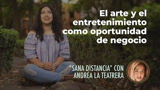 Arte y entretenimiento como oportunidad de negocio | Sana Distancia con Andréa La Teatrera